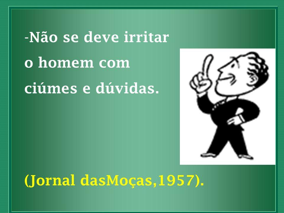 - Não se deve irritar o homem com ciúmes e dúvidas. (Jornal dasMoças,1957).
