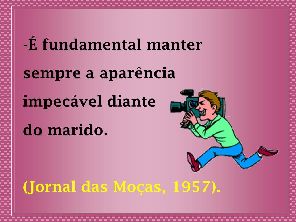 - É fundamental manter sempre a aparência impecável diante do marido. (Jornal das Moças, 1957).