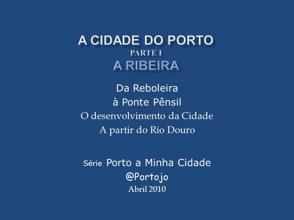 Da Reboleira à Ponte Pênsil O desenvolvimento da Cidade A partir do Rio Douro Série Porto a Minha Cidade @Portojo Abril 2010