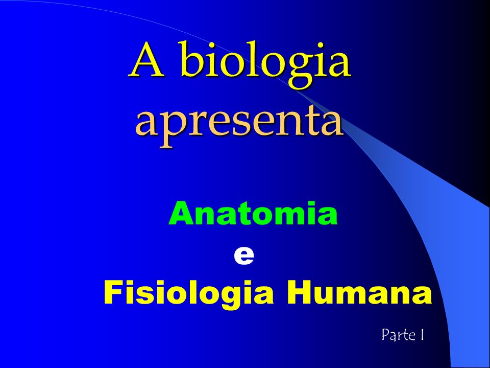 A biologia apresenta Anatomia e Fisiologia Humana Parte I