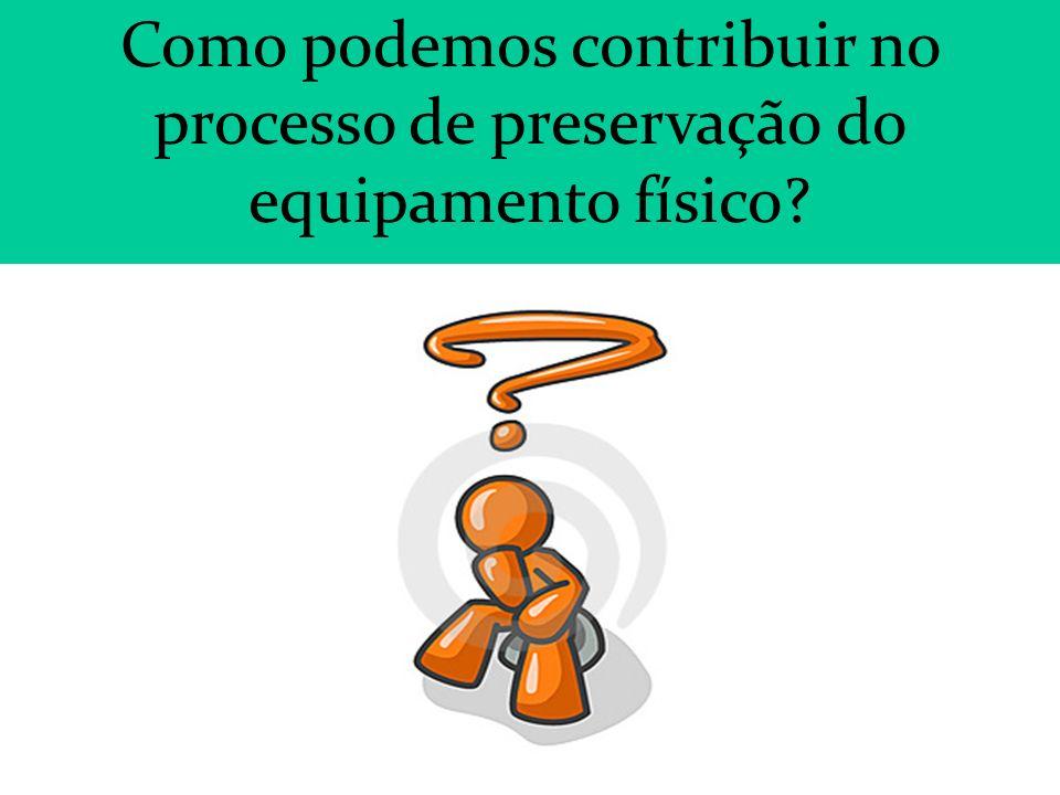 Como podemos contribuir no processo de preservação do equipamento físico?