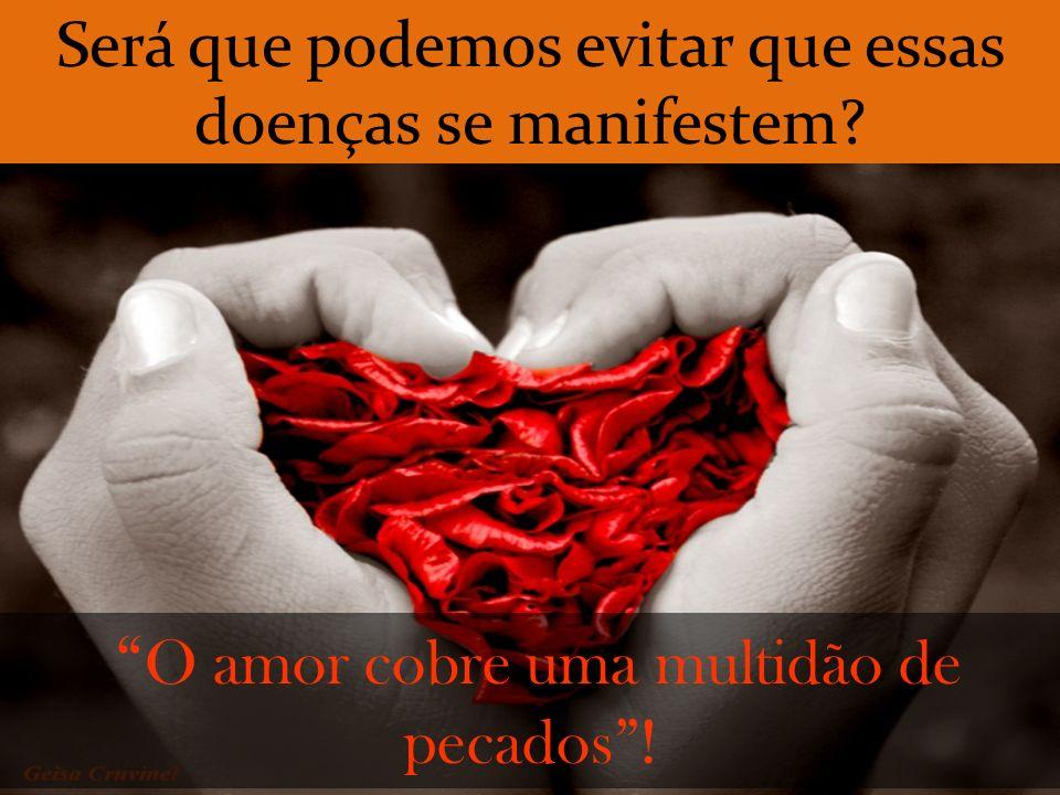 O amor cobre uma multidão de pecados! Será que podemos evitar que essas doenças se manifestem?