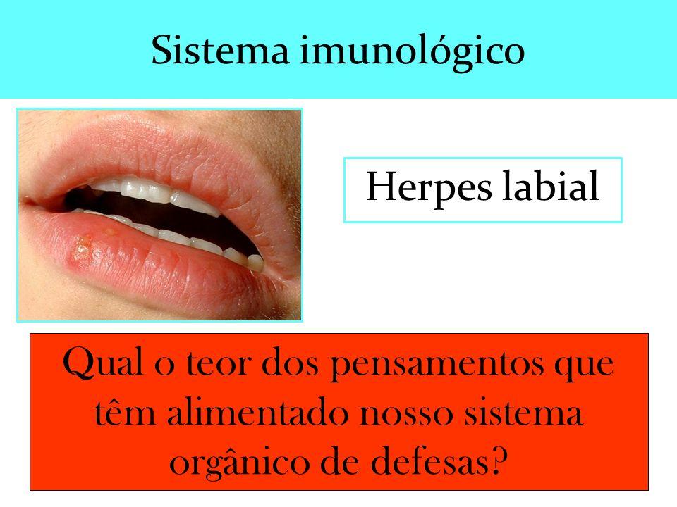 Herpes labial Qual o teor dos pensamentos que têm alimentado nosso sistema orgânico de defesas? Sistema imunológico