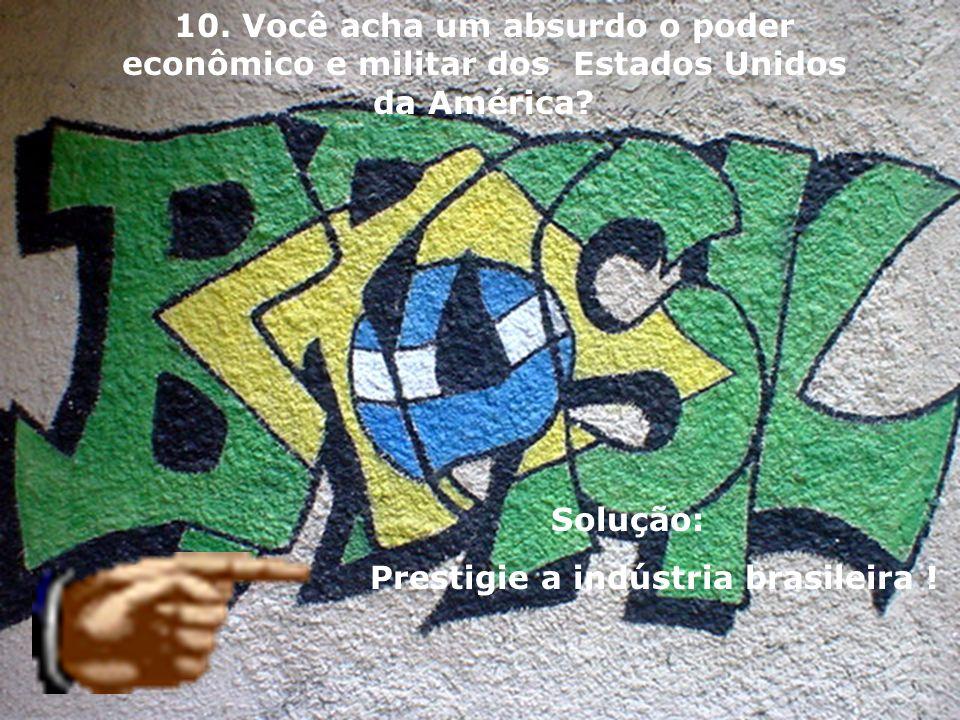 Solução: Prestigie a indústria brasileira ! 10. Você acha um absurdo o poder econômico e militar dos Estados Unidos da América?