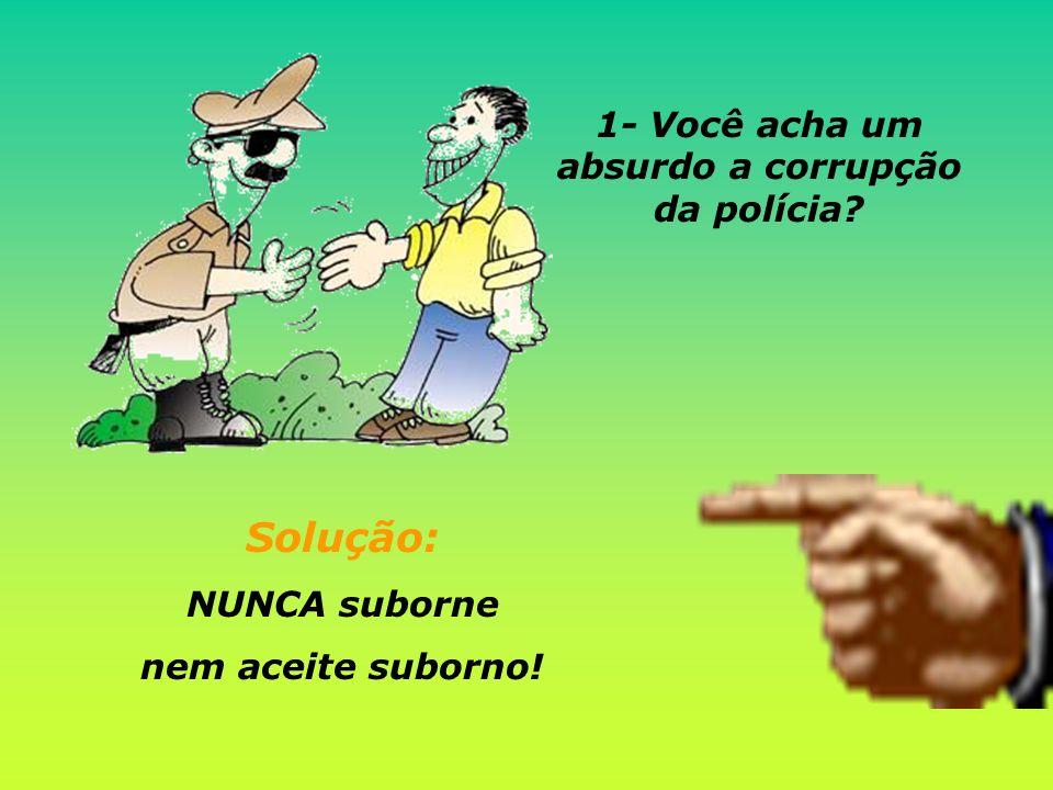 Solução: NUNCA suborne nem aceite suborno! 1- Você acha um absurdo a corrupção da polícia?