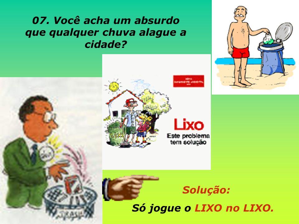 Solução: Só jogue o LIXO no LIXO. 07. Você acha um absurdo que qualquer chuva alague a cidade?