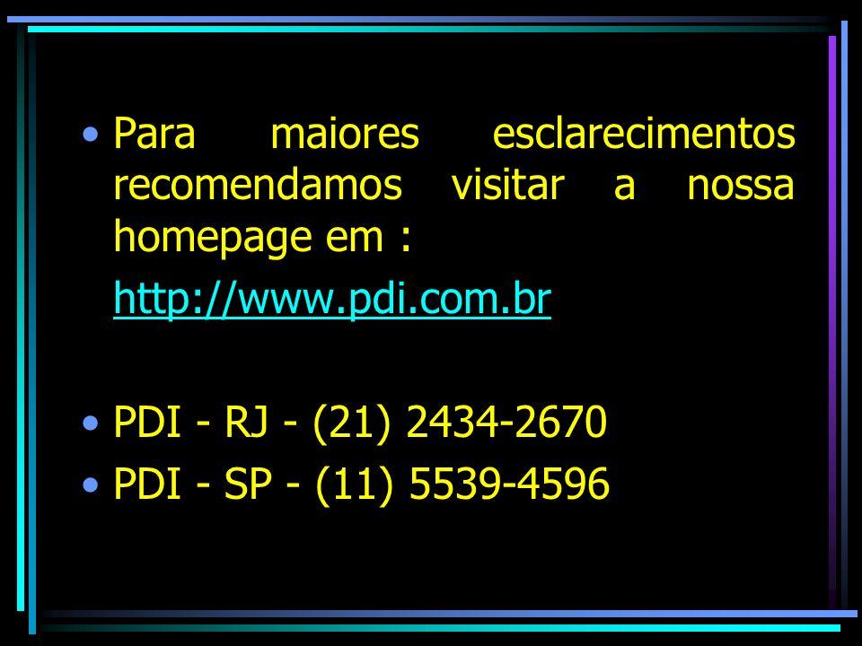 Para maiores esclarecimentos recomendamos visitar a nossa homepage em : http://www.pdi.com.br PDI - RJ - (21) 2434-2670 PDI - SP - (11) 5539-4596