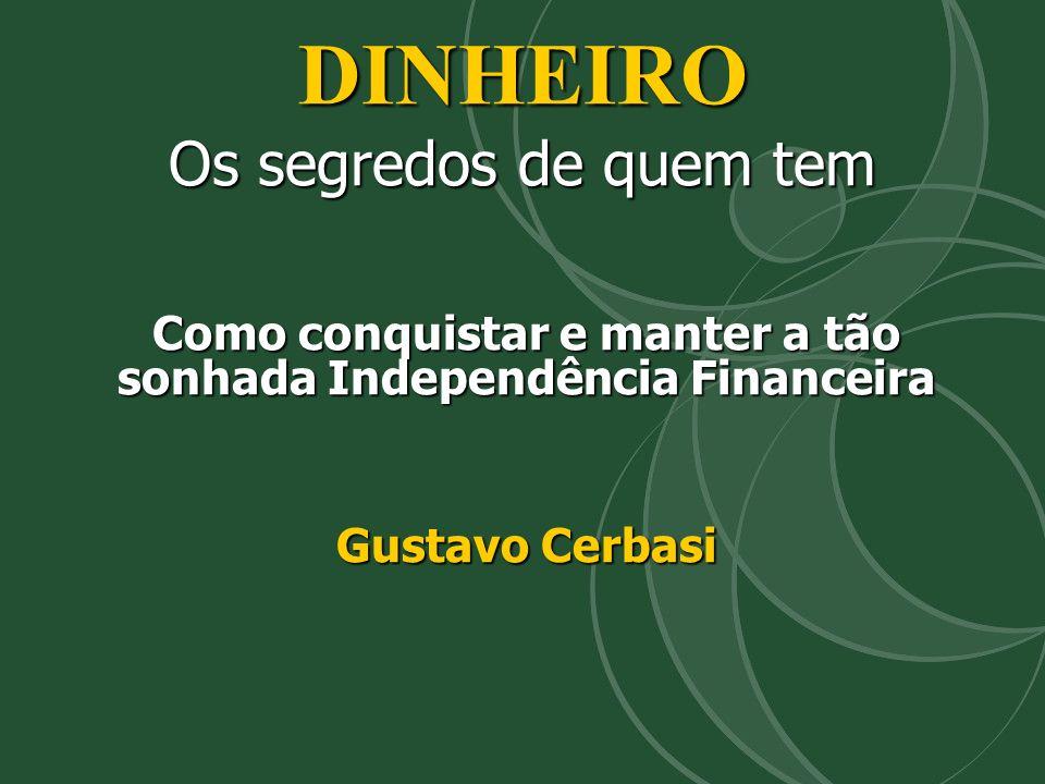 DINHEIRO Os segredos de quem tem Como conquistar e manter a tão sonhada Independência Financeira Gustavo Cerbasi