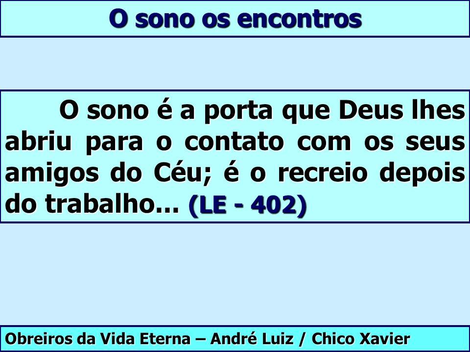 Obreiros da Vida Eterna – André Luiz / Chico Xavier O sono os encontros O sono é a porta que Deus lhes abriu para o contato com os seus amigos do Céu;