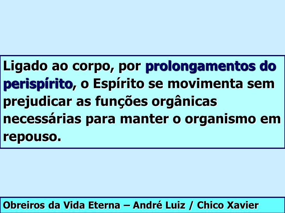 Obreiros da Vida Eterna – André Luiz / Chico Xavier Ligado ao corpo, por prolongamentos do perispírito, o Espírito se movimenta sem prejudicar as funç