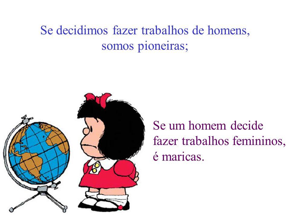 Se decidimos fazer trabalhos de homens, somos pioneiras; Se um homem decide fazer trabalhos femininos, é maricas.