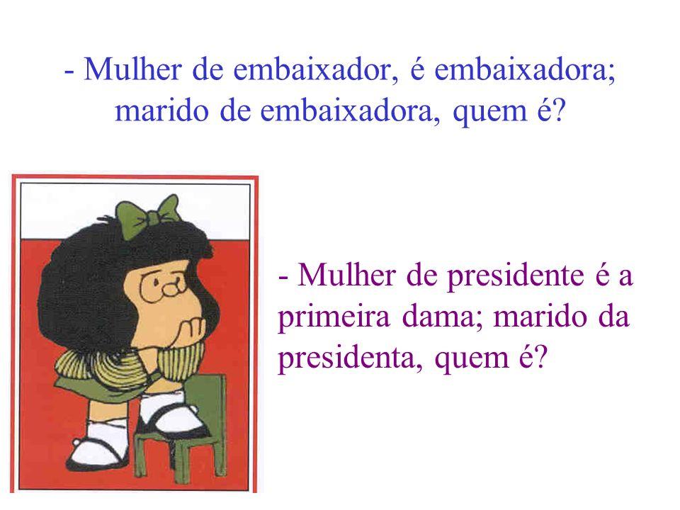 - Mulher de embaixador, é embaixadora; marido de embaixadora, quem é? - Mulher de presidente é a primeira dama; marido da presidenta, quem é?