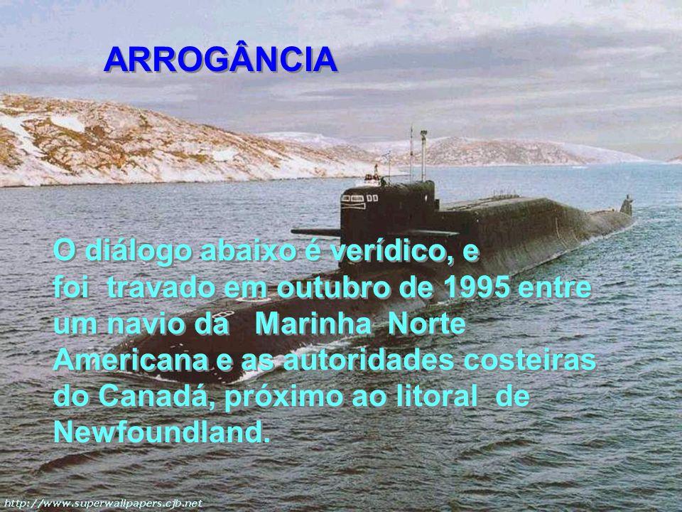 O diálogo abaixo é verídico, e foi travado em outubro de 1995 entre um navio da Marinha Norte Americana e as autoridades costeiras do Canadá, próximo