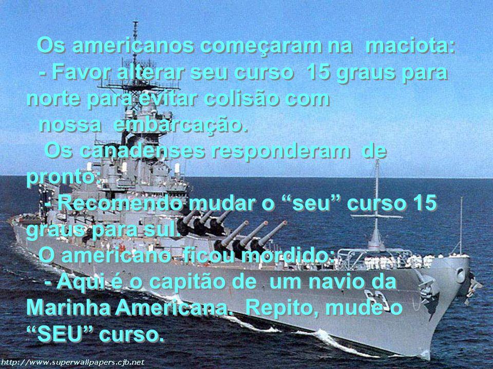 Os americanos começaram na maciota: - Favor alterar seu curso 15 graus para norte para evitar colisão com nossa embarcação. Os canadenses responderam