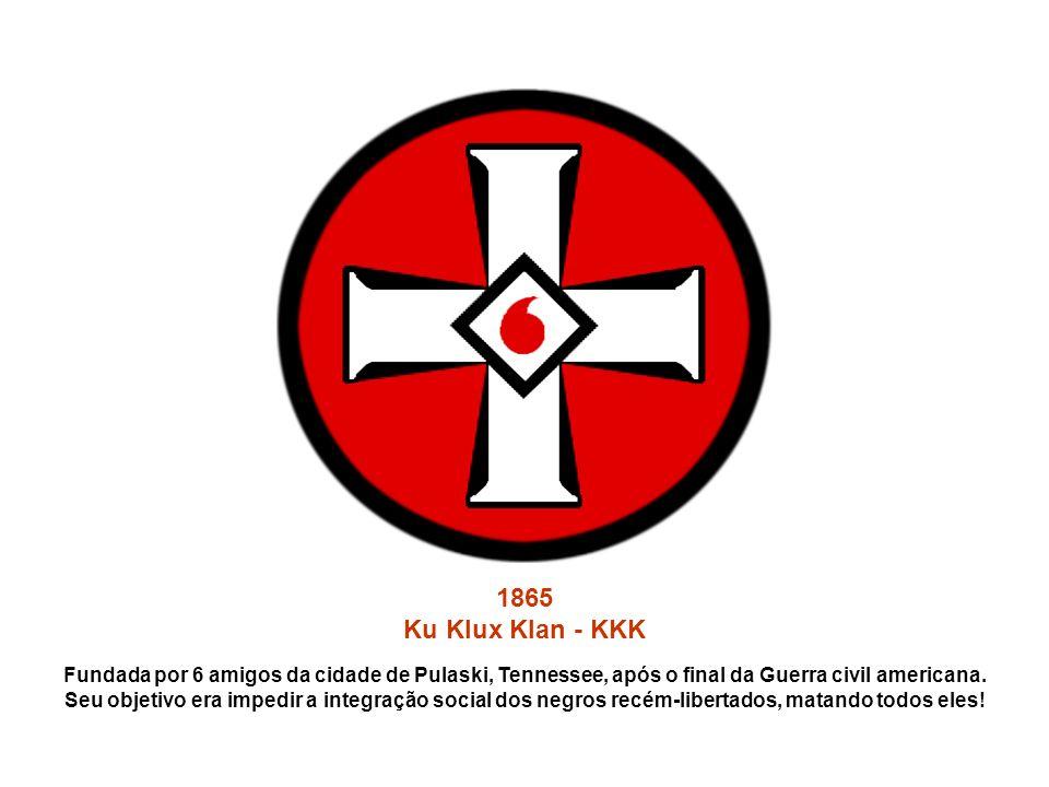 1865 Ku Klux Klan - KKK Fundada por 6 amigos da cidade de Pulaski, Tennessee, após o final da Guerra civil americana. Seu objetivo era impedir a integ