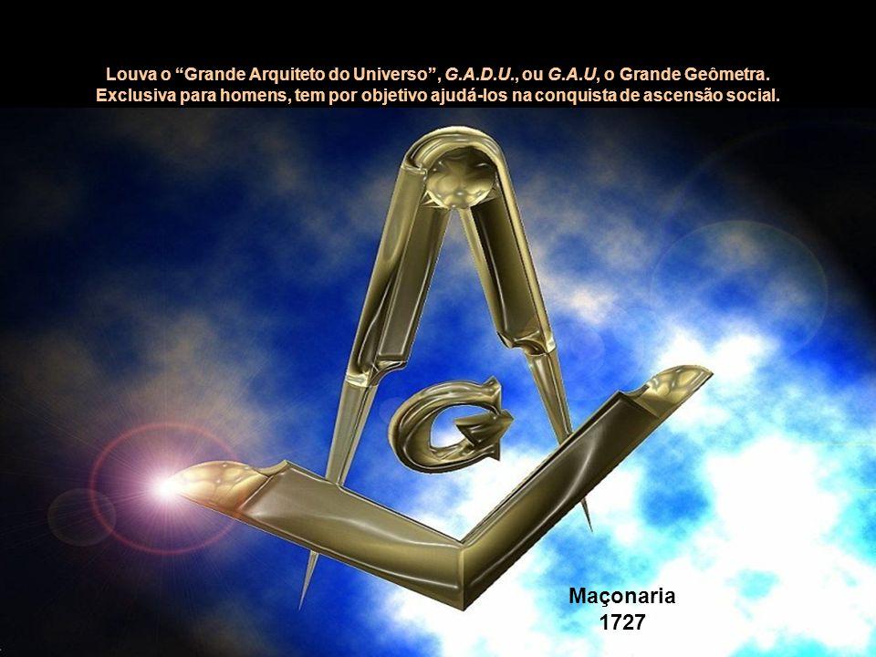Maçonaria 1727 Louva o Grande Arquiteto do Universo, G.A.D.U., ou G.A.U, o Grande Geômetra. Exclusiva para homens, tem por objetivo ajudá-los na conqu
