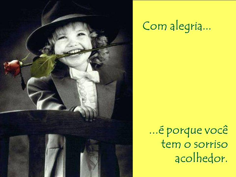 Com alegria... Com alegria......é porque você tem o sorriso acolhedor.