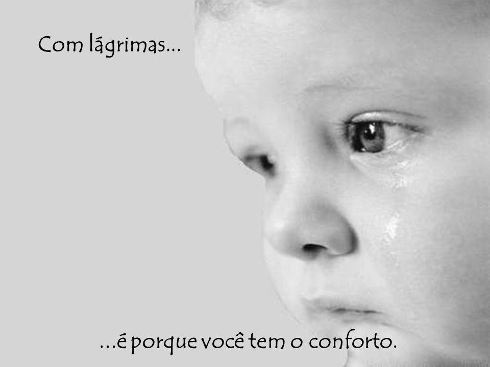 Com lágrimas......é porque você tem o conforto.