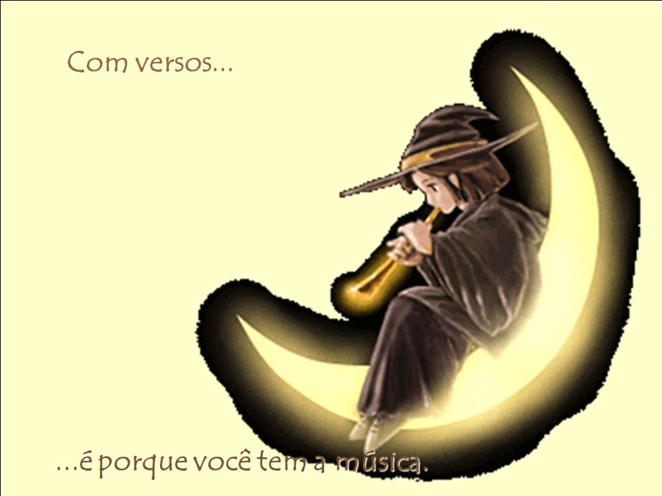 Com versos... Com versos......é porque você tem a música.