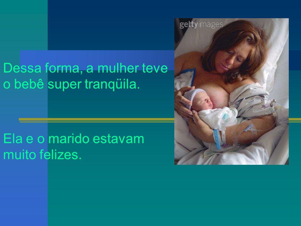 Dessa forma, a mulher teve o bebê super tranqüila. Ela e o marido estavam muito felizes.