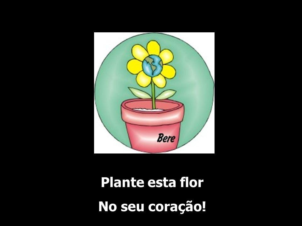 Plante esta flor No seu coração!