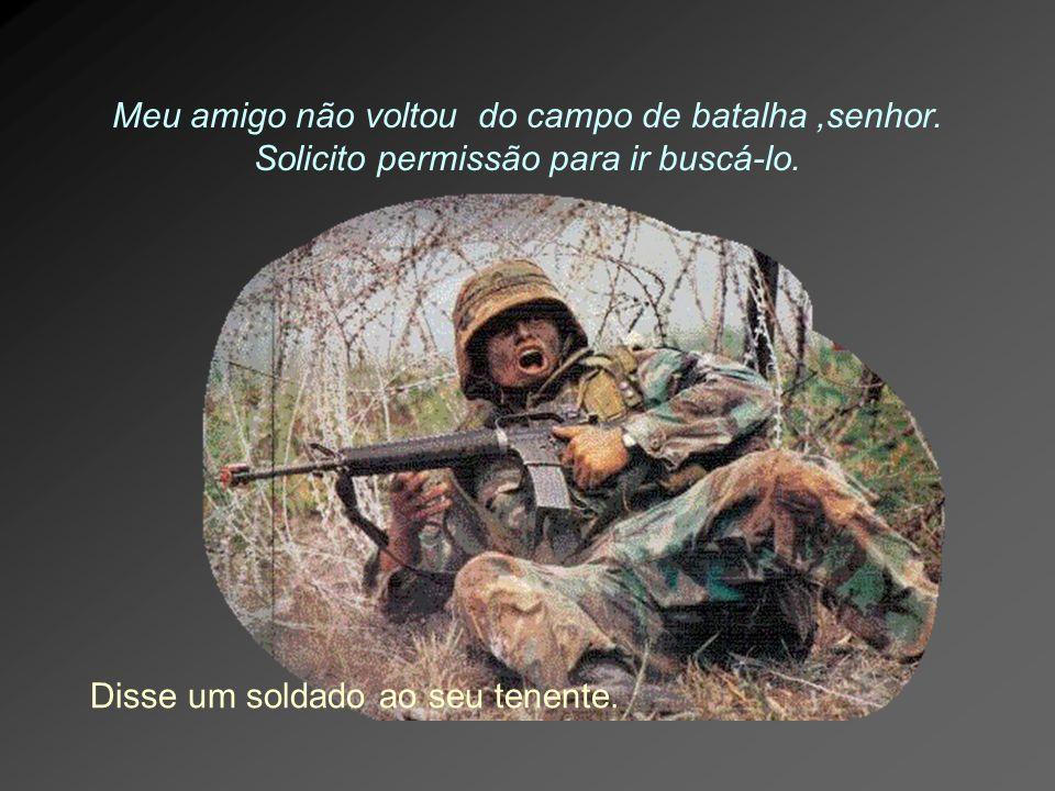 Meu amigo não voltou do campo de batalha,senhor. Solicito permissão para ir buscá-lo. Disse um soldado ao seu tenente.