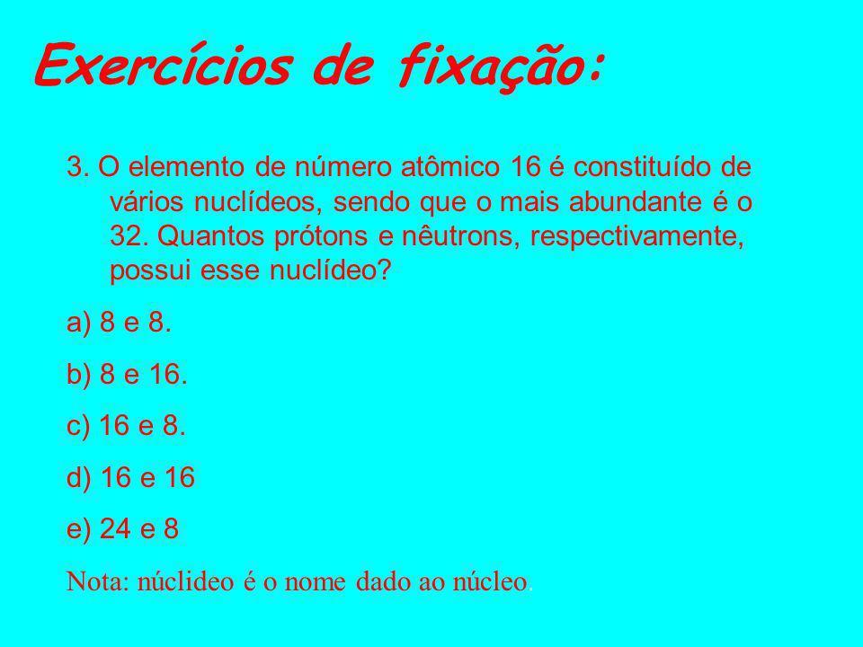 Exercícios de fixação: 1.Dê o número de Prótons, elétrons e nêutrons das espécies a seguir: ESPÉCIESpe-e- n 26 Fe 56 26 Fe 56 (+2) 15 P 31 (-3) 2. (UC