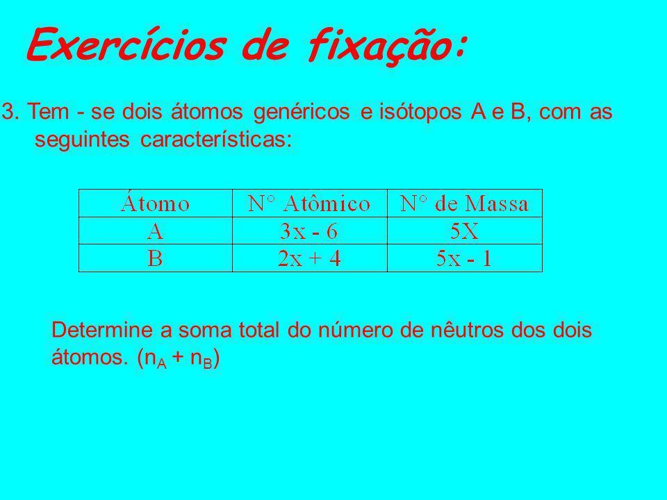 Exercícios de fixação: 1. Dados os átomos: 40 A 80 40 B 82 42 C 80 41 D 83 a) Quais são os isótopos? b) Quais são os isóbaros? c) Quais são os isótono