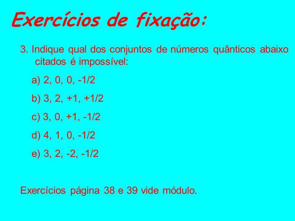 Exercícios de fixação: 1. Indique os quatro números quânticos para os elétrons: a) b) (camada L) (4° nível) c) (nível 6) 2. Qual o número de subníveis