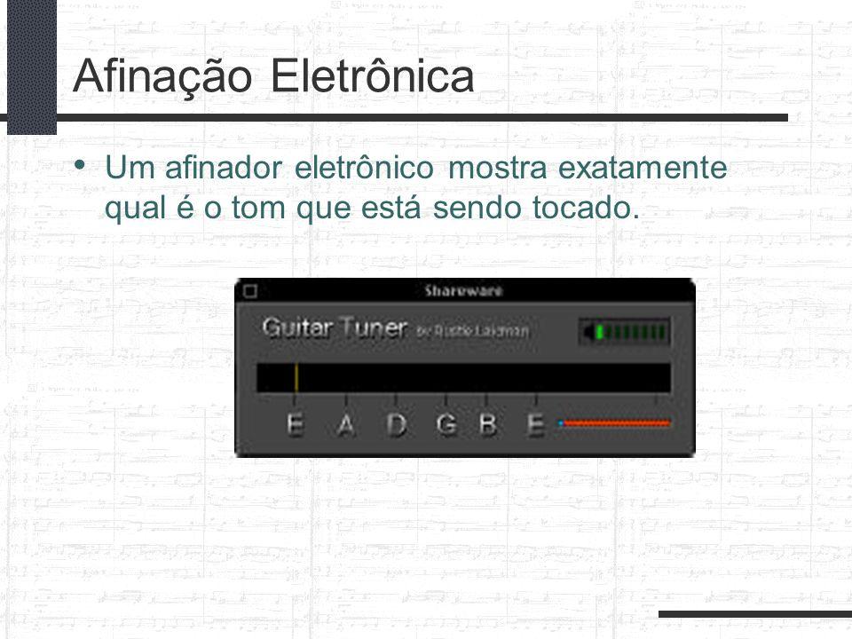 Afinação Eletrônica Um afinador eletrônico mostra exatamente qual é o tom que está sendo tocado.