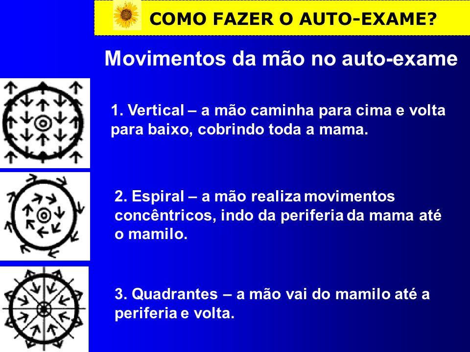 COMO FAZER O AUTO-EXAME? Movimentos da mão no auto-exame 1. Vertical – a mão caminha para cima e volta para baixo, cobrindo toda a mama. 2. Espiral –
