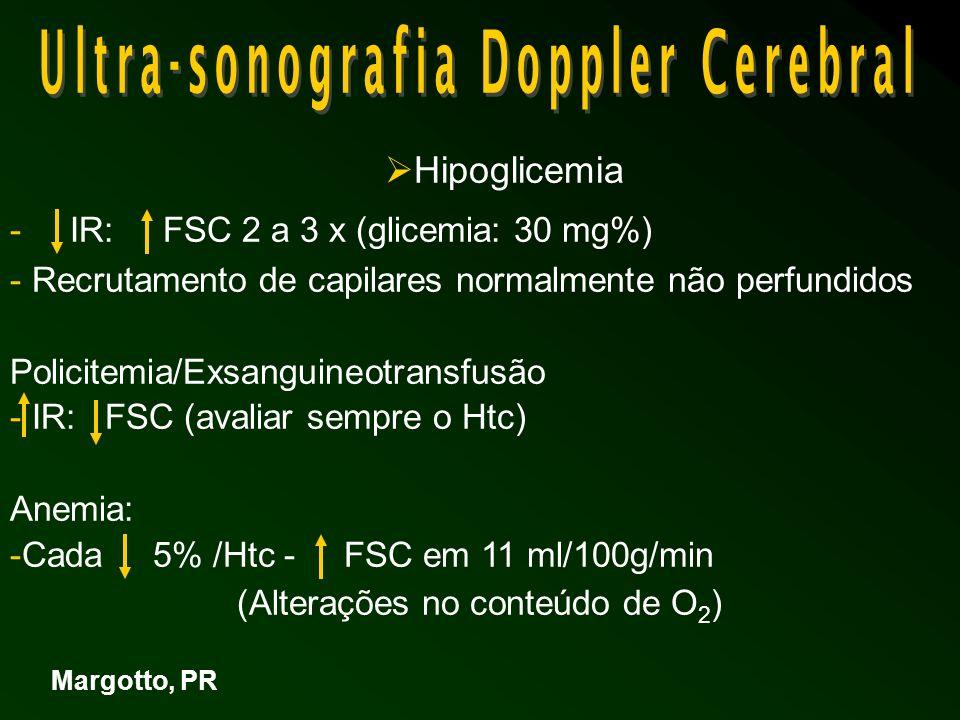 Hipoglicemia - IR: FSC 2 a 3 x (glicemia: 30 mg%) - Recrutamento de capilares normalmente não perfundidos Policitemia/Exsanguineotransfusão - IR: FSC (avaliar sempre o Htc) Anemia: -Cada 5% /Htc - FSC em 11 ml/100g/min (Alterações no conteúdo de O 2 ) Margotto, PR