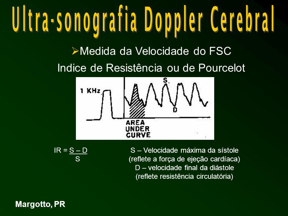 Indice de Resistência ou de Pourcelot - Minimizar o efeito do de insonação - Facilita comparações de determinações seriadas do VFSC - Índice clínico de resistência cerebrovascular Baixo IR - da resistência / alta VFSC Alto IR - da resistência / baixa VFSC (Boa correlação c/medidas do FSC por outras técnicas) -Uso do US Doppler Pulsátil- Margotto, PR