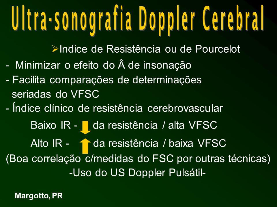 - Valores normais do Índice de Resistência: ACA - 0,73 + 0,8: Deeg e Rupprecht, 1989 - 0,66 + 0,06 (30-40 semanas): Perlman e Volpe, 1983 -VFSC, FSC e resistência Cerebrovascular :A medida do VFSC – informações do fluxo volêmico e resistência -Área sob a curva: melhor r com FSC ( Harisem e cl, 1983) -Bada e cl, 1983) – afetada pelo de insonação -Volpe, 1995) – inabilidade para medir a área do corte transversal do vaso IR – indicador mais apropriado paras as alterações relativas ao FSC