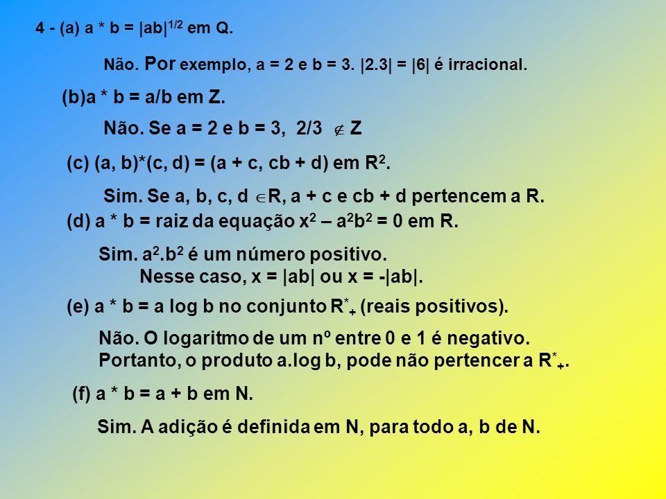 (g) a * b = a – b em {x Z   x > 0} Não.Se a < b, a – b é negativo.