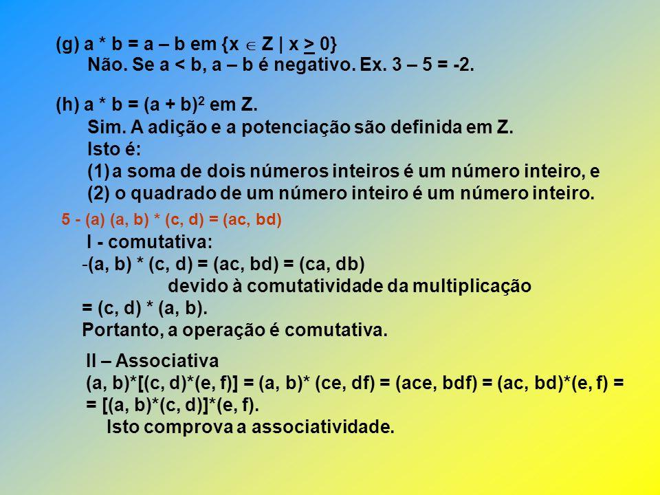 III – Elemento neutro IV – INVERSO (b) (a, b) * (c, d) = (a + c, cb + d) I – Comutativa II – Associativa [(a, b)*(c, d)]*(e, f) = (a + c, cb + d)*(e, f) = [a + c + e, (cb + d).e + f] = = (a + c + e, cbe + de + f) (a, b)*[(c, d)*(e, f)] = (a, b)*(c + e, de + f) = [a + c + e, b(c + e) + de + f] = = (a + c + e, bc + be + f).