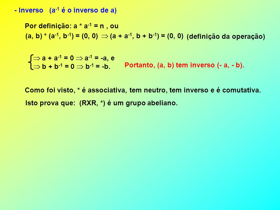 - Inverso (a -1 é o inverso de a) Por definição: a * a -1 = n, ou (a, b) * (a -1, b -1 ) = (0, 0) (a + a -1, b + b -1 ) = (0, 0) (definição da operaçã