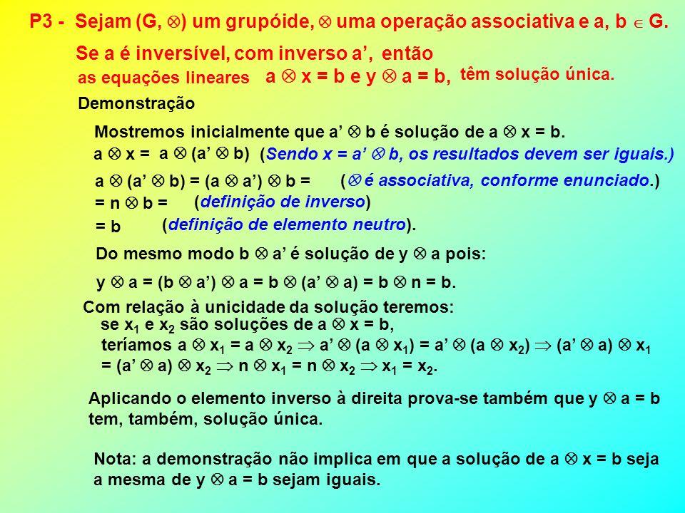 Aplicando o elemento inverso à direita prova-se também que y a = b tem, também, solução única. P3 - Sejam (G, ) um grupóide, uma operação associativa