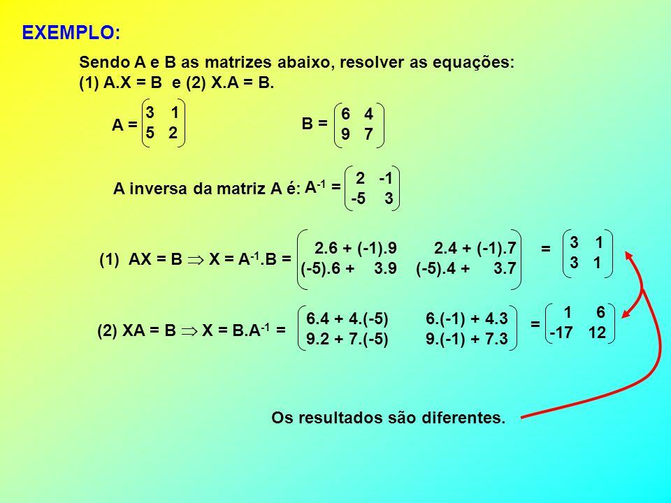 EXEMPLO: Sendo A e B as matrizes abaixo, resolver as equações: (1) A.X = B e (2) X.A = B. A inversa da matriz A é: (1) AX = B X = A -1.B = (2) XA = B