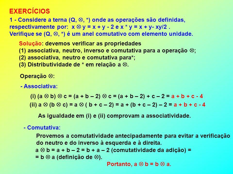 1 - Considere a terna (Q,, *) onde as operações são definidas, respectivamente por: x y = x + y - 2 e x * y = x + y- xy/2. Verifique se (Q,, *) é um a