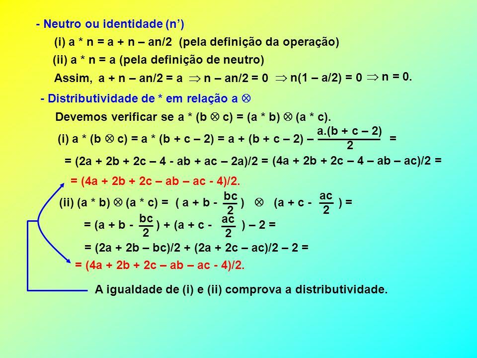 - Neutro ou identidade (n) (i) a * n = a + n – an/2 (pela definição da operação) (ii) a * n = a (pela definição de neutro) Assim, a + n – an/2 = a n –