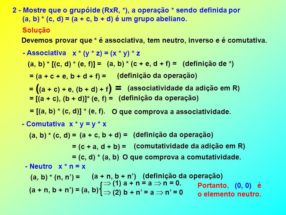 2 - Mostre que o grupóide (RxR, *), a operação * sendo definida por (a, b) * (c, d) = (a + c, b + d) é um grupo abeliano. Devemos provar que * é assoc