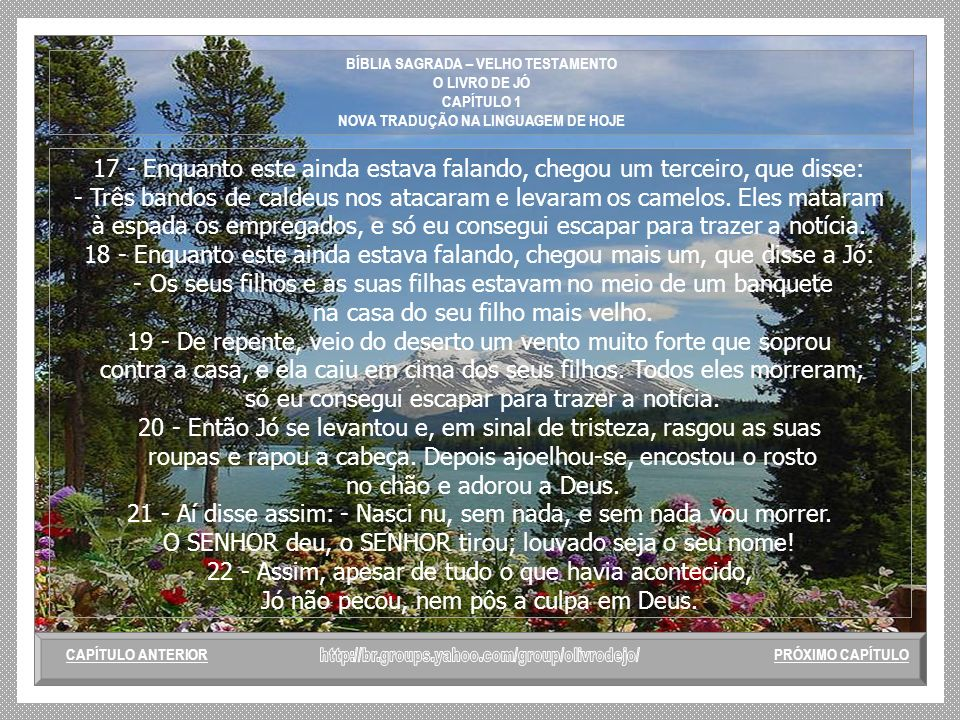 BÍBLIA SAGRADA – VELHO TESTAMENTO O LIVRO DE JÓ CAPÍTULO 1 NOVA TRADUÇÃO NA LINGUAGEM DE HOJE 12 - O SENHOR disse a Satanás: - Pois bem. Faça o que qu