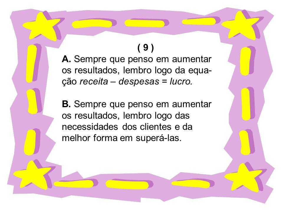 ( 9 ) A. Sempre que penso em aumentar os resultados, lembro logo da equa- ção receita – despesas = lucro. B. Sempre que penso em aumentar os resultado