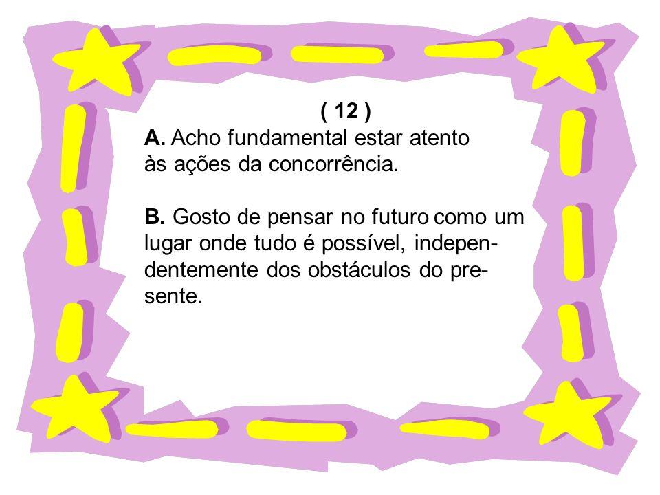 ( 12 ) A. Acho fundamental estar atento às ações da concorrência. B. Gosto de pensar no futuro como um lugar onde tudo é possível, indepen- dentemente