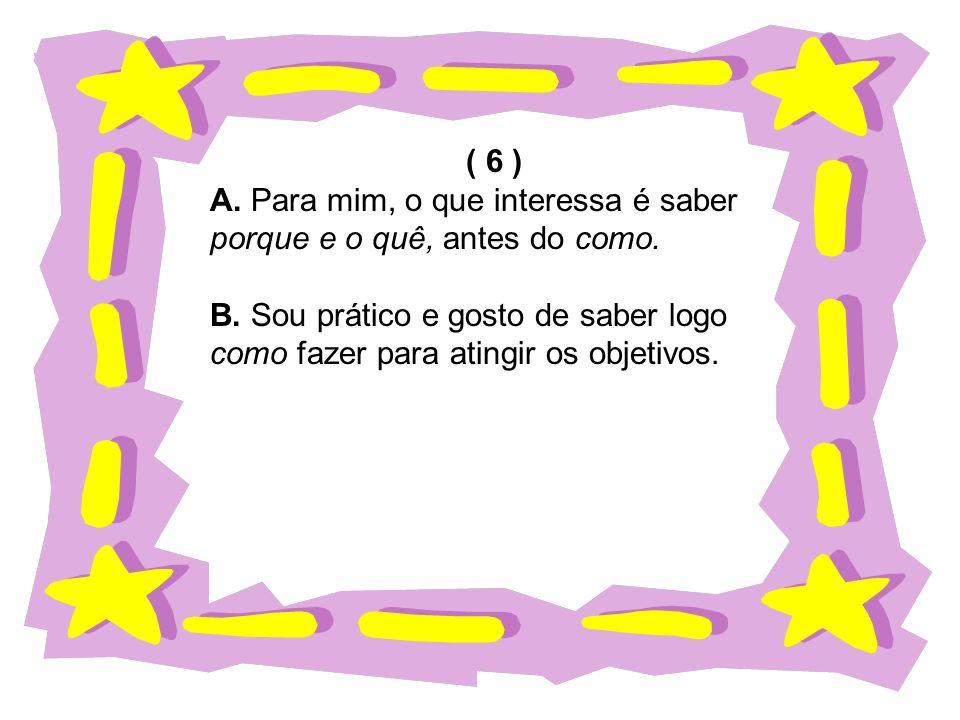 ( 6 ) A.Para mim, o que interessa é saber porque e o quê, antes do como.