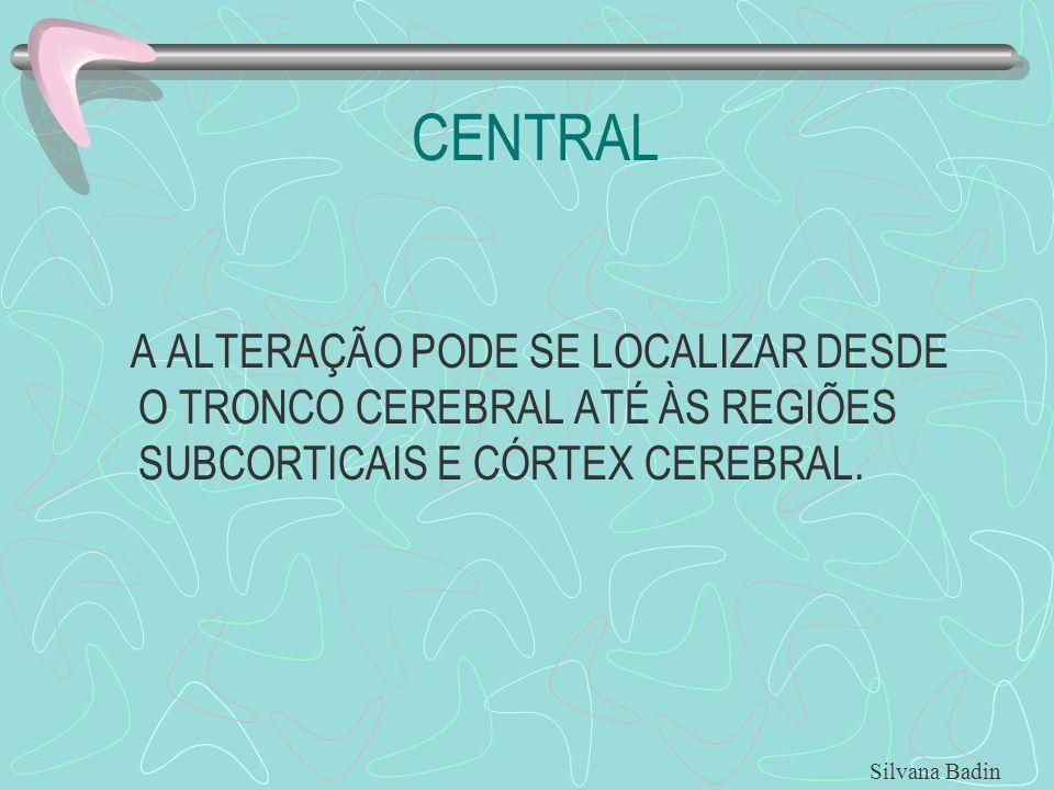 CENTRAL A ALTERAÇÃO PODE SE LOCALIZAR DESDE O TRONCO CEREBRAL ATÉ ÀS REGIÕES SUBCORTICAIS E CÓRTEX CEREBRAL. Silvana Badin
