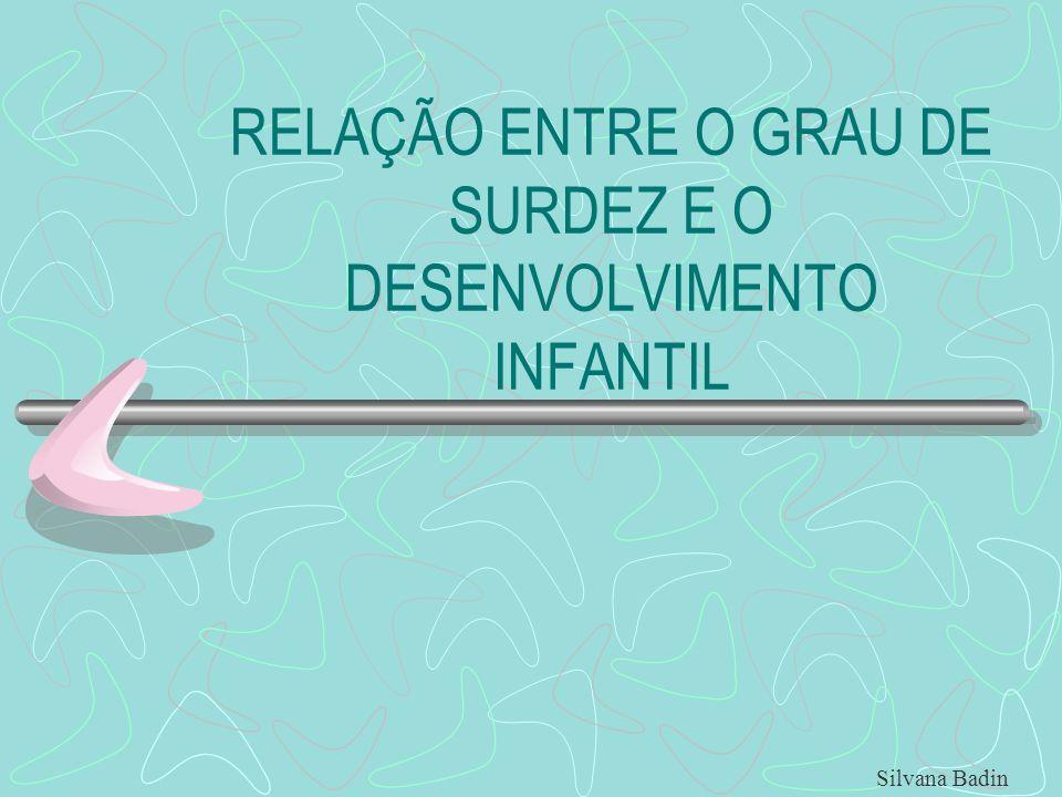 RELAÇÃO ENTRE O GRAU DE SURDEZ E O DESENVOLVIMENTO INFANTIL Silvana Badin