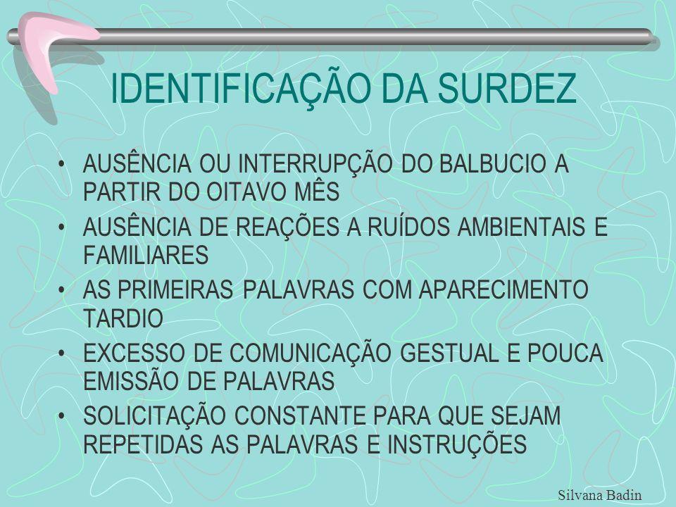 IDENTIFICAÇÃO DA SURDEZ AUSÊNCIA OU INTERRUPÇÃO DO BALBUCIO A PARTIR DO OITAVO MÊS AUSÊNCIA DE REAÇÕES A RUÍDOS AMBIENTAIS E FAMILIARES AS PRIMEIRAS PALAVRAS COM APARECIMENTO TARDIO EXCESSO DE COMUNICAÇÃO GESTUAL E POUCA EMISSÃO DE PALAVRAS SOLICITAÇÃO CONSTANTE PARA QUE SEJAM REPETIDAS AS PALAVRAS E INSTRUÇÕES Silvana Badin