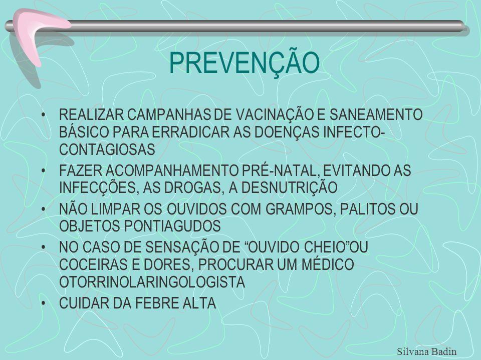 PREVENÇÃO REALIZAR CAMPANHAS DE VACINAÇÃO E SANEAMENTO BÁSICO PARA ERRADICAR AS DOENÇAS INFECTO- CONTAGIOSAS FAZER ACOMPANHAMENTO PRÉ-NATAL, EVITANDO AS INFECÇÕES, AS DROGAS, A DESNUTRIÇÃO NÃO LIMPAR OS OUVIDOS COM GRAMPOS, PALITOS OU OBJETOS PONTIAGUDOS NO CASO DE SENSAÇÃO DE OUVIDO CHEIOOU COCEIRAS E DORES, PROCURAR UM MÉDICO OTORRINOLARINGOLOGISTA CUIDAR DA FEBRE ALTA Silvana Badin